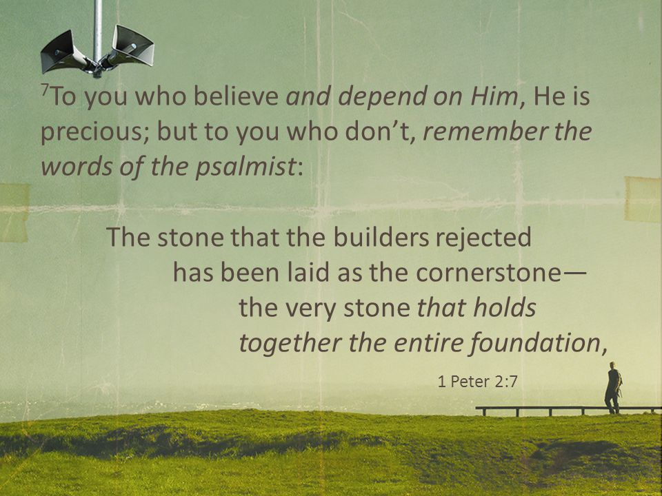 7 To you who believe and depend on Him, He is precious; but to you who don't, remember the words of the psalmist: The stone that the builders rejected has been laid as the cornerstone— the very stone that holds together the entire foundation, 1 Peter 2:7