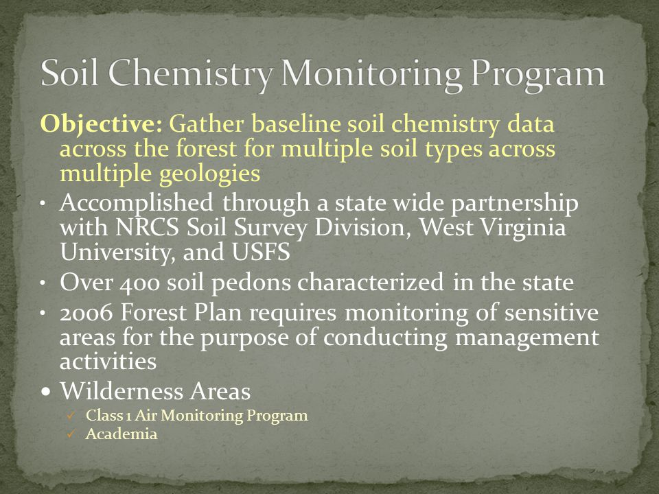 Objective: Gather baseline soil chemistry data across the forest for multiple soil types across multiple geologies Accomplished through a state wide partnership with NRCS Soil Survey Division, West Virginia University, and USFS Over 400 soil pedons characterized in the state 2006 Forest Plan requires monitoring of sensitive areas for the purpose of conducting management activities Wilderness Areas Class 1 Air Monitoring Program Academia