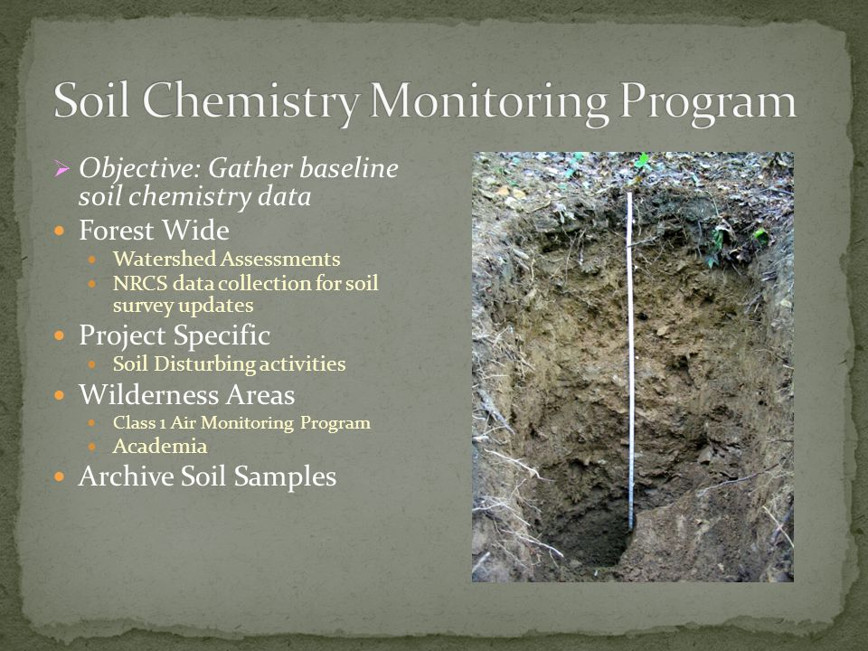  Objective: Gather baseline soil chemistry data Forest Wide Watershed Assessments NRCS data collection for soil survey updates Project Specific Soil Disturbing activities Wilderness Areas Class 1 Air Monitoring Program Academia Archive Soil Samples