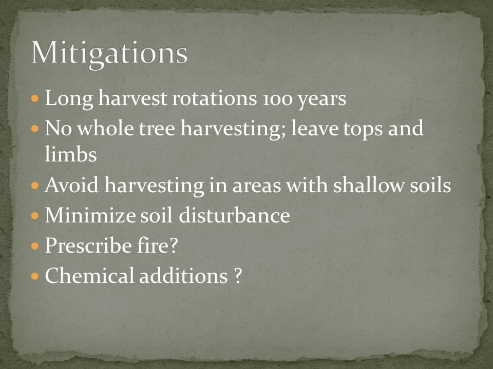 Long harvest rotations 100 years No whole tree harvesting; leave tops and limbs Avoid harvesting in areas with shallow soils Minimize soil disturbance
