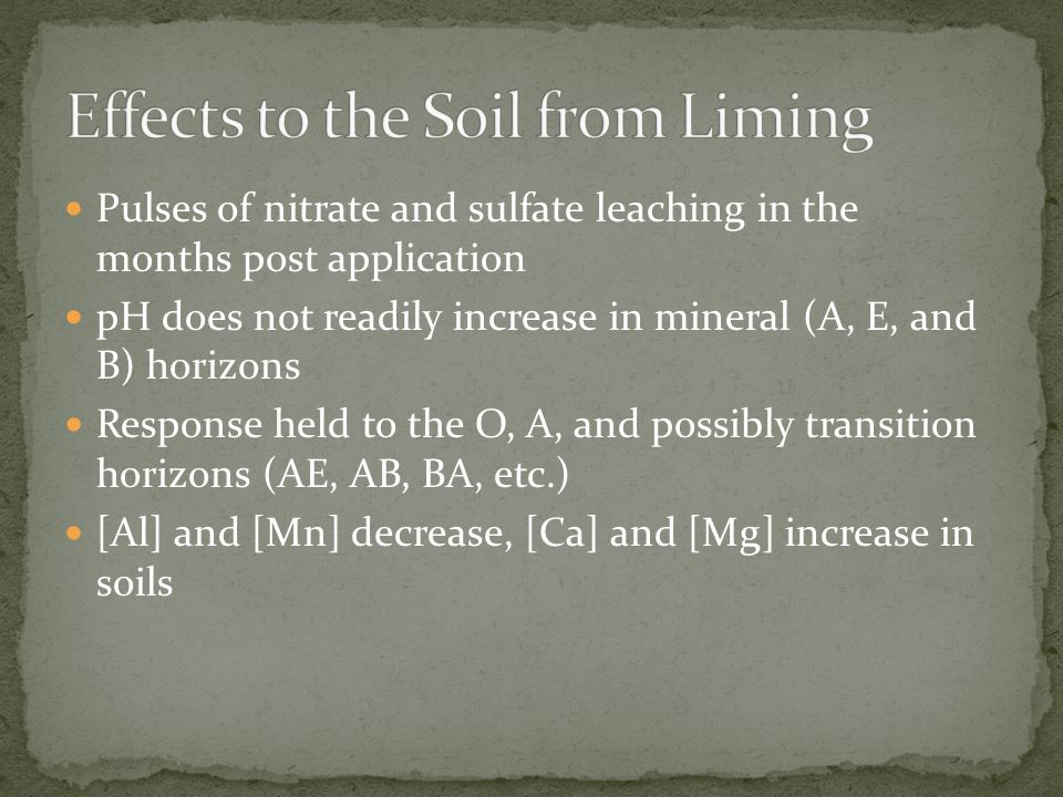 Pulses of nitrate and sulfate leaching in the months post application pH does not readily increase in mineral (A, E, and B) horizons Response held to the O, A, and possibly transition horizons (AE, AB, BA, etc.) [Al] and [Mn] decrease, [Ca] and [Mg] increase in soils
