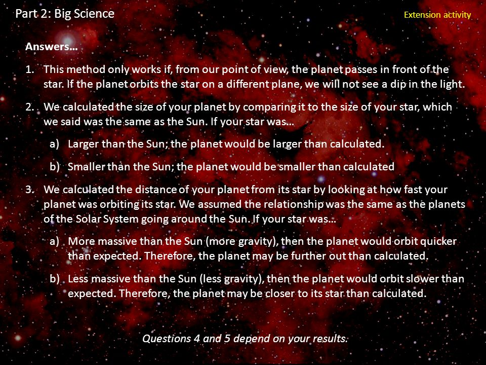 Part 2: Big Science Extension activity Answers… 1.This method only works if, from our point of view, the planet passes in front of the star. If the pl