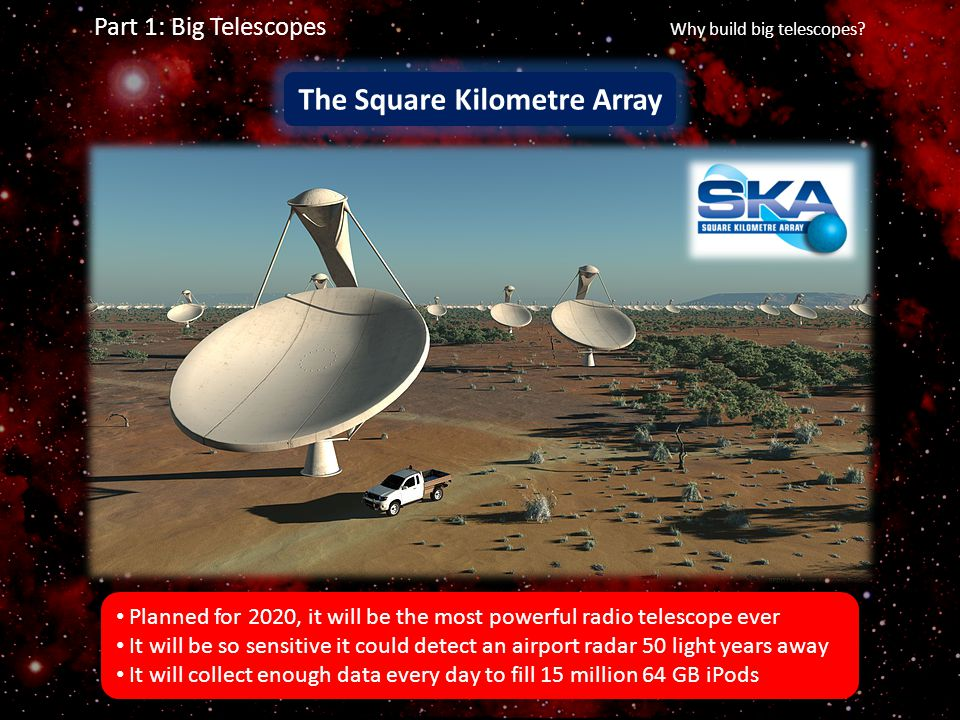 Part 1: Big Telescopes Why build big telescopes? The Square Kilometre Array Planned for 2020, it will be the most powerful radio telescope ever It wil