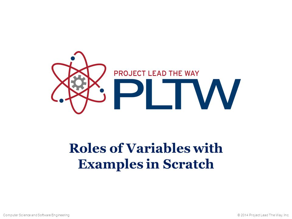 Computer Science and Software Engineering© 2014 Project Lead The Way, Inc. Roles of Variables with Examples in Scratch