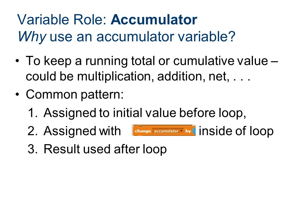 To keep a running total or cumulative value – could be multiplication, addition, net,... Common pattern: 1.Assigned to initial value before loop, 2.As