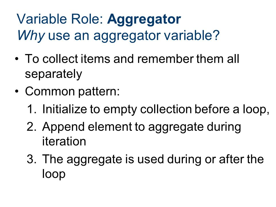 To collect items and remember them all separately Common pattern: 1.Initialize to empty collection before a loop, 2.Append element to aggregate during