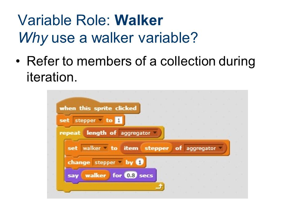 Refer to members of a collection during iteration. Variable Role: Walker Why use a walker variable?