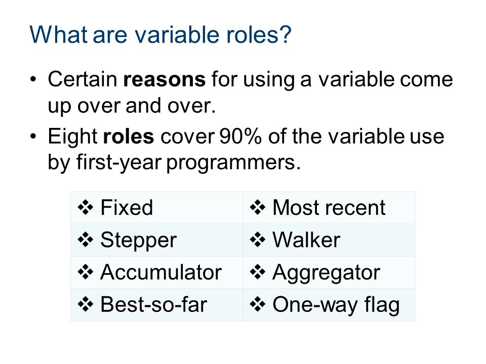 Certain reasons for using a variable come up over and over. Eight roles cover 90% of the variable use by first-year programmers. What are variable rol