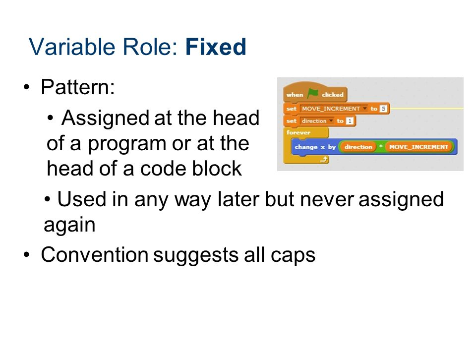 Pattern: Assigned at the head of a program or at the head of a code block Used in any way later but never assigned again Convention suggests all caps