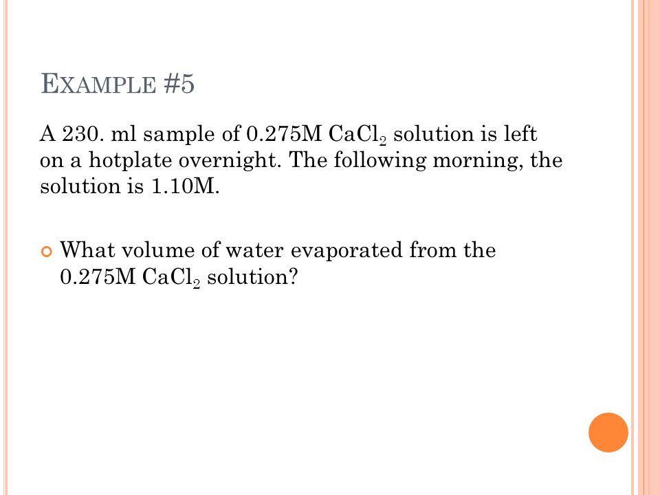 E XAMPLE #5 A 230. ml sample of 0.275M CaCl 2 solution is left on a hotplate overnight.