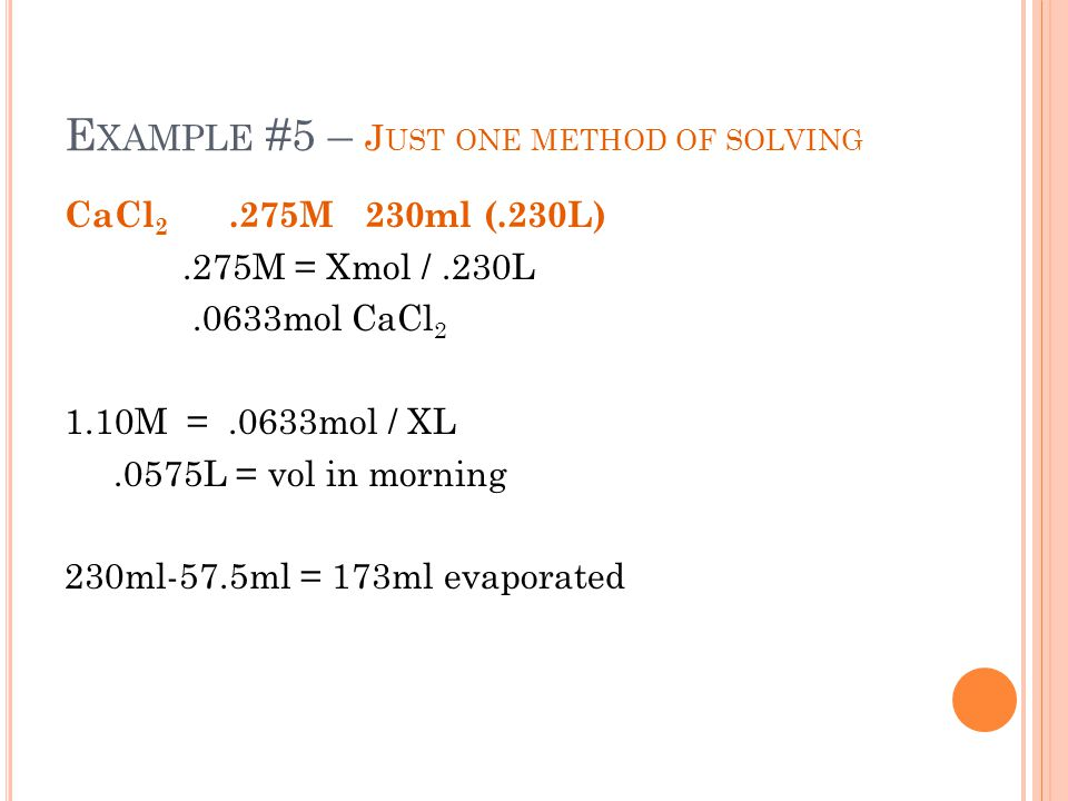 E XAMPLE #5 – J UST ONE METHOD OF SOLVING CaCl 2.275M 230ml (.230L).275M = Xmol /.230L.0633mol CaCl 2 1.10M =.0633mol / XL.0575L = vol in morning 230m