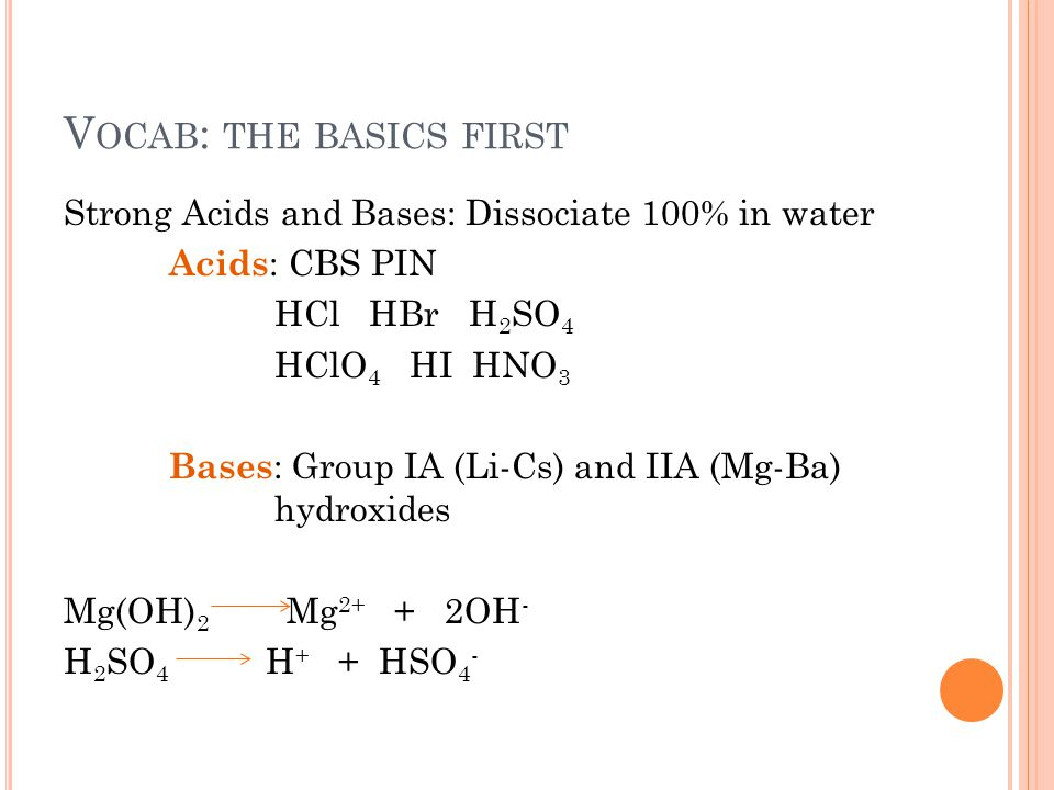 V OCAB : THE BASICS FIRST Strong Acids and Bases: Dissociate 100% in water Acids : CBS PIN HCl HBr H 2 SO 4 HClO 4 HI HNO 3 Bases : Group IA (Li-Cs) and IIA (Mg-Ba) hydroxides Mg(OH) 2 Mg 2+ + 2OH - H 2 SO 4 H + + HSO 4 -