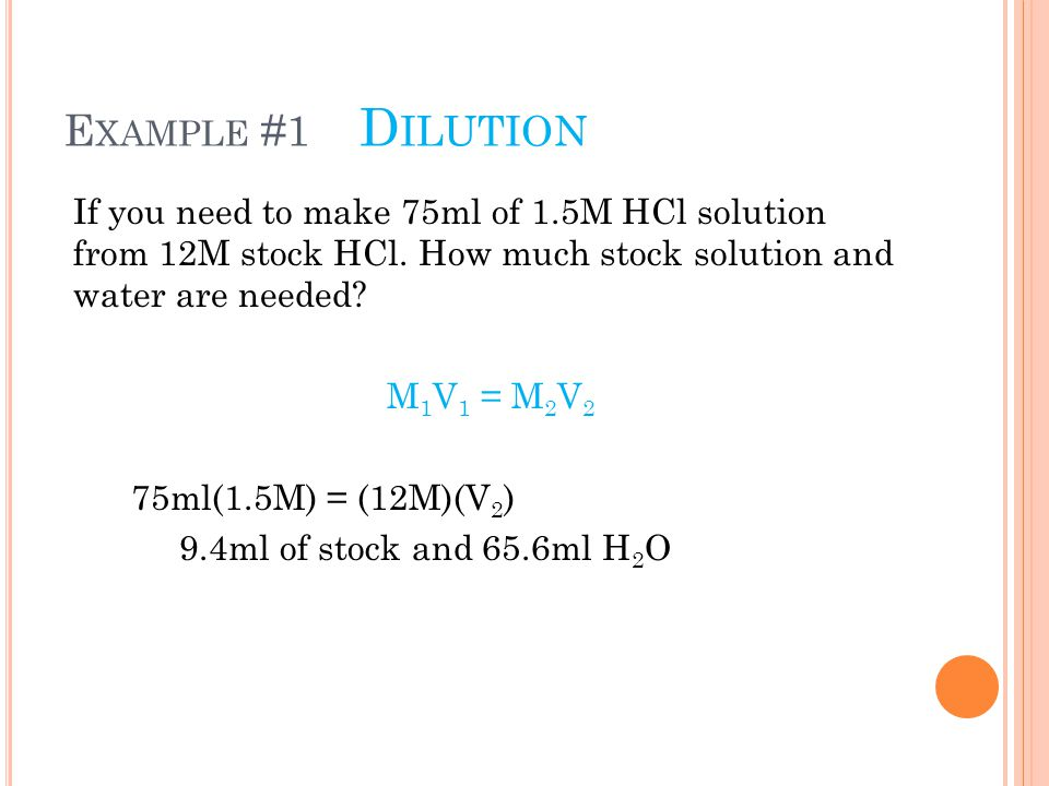 E XAMPLE #1 D ILUTION If you need to make 75ml of 1.5M HCl solution from 12M stock HCl. How much stock solution and water are needed? M 1 V 1 = M 2 V