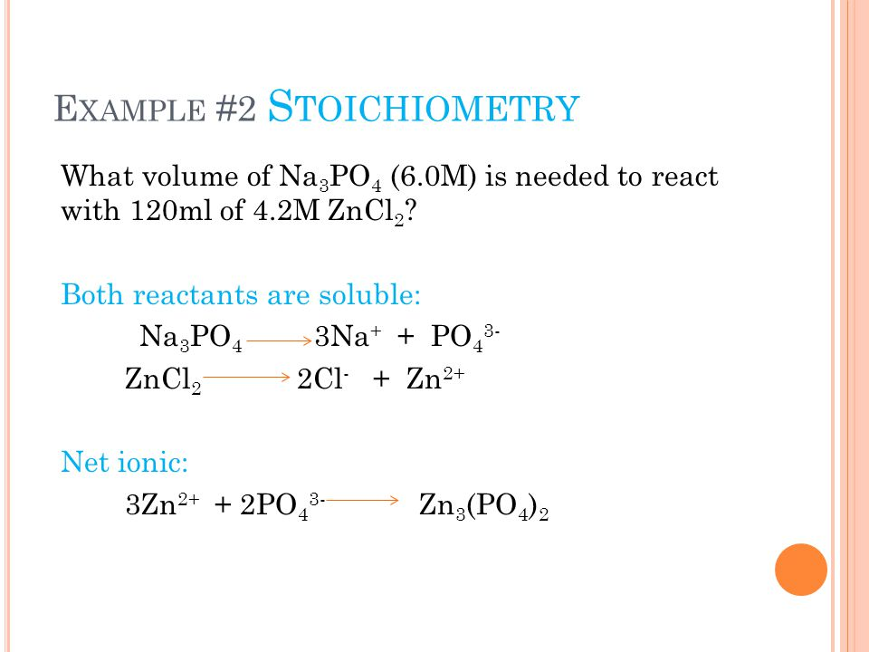 E XAMPLE #2 S TOICHIOMETRY What volume of Na 3 PO 4 (6.0M) is needed to react with 120ml of 4.2M ZnCl 2 ? Both reactants are soluble: Na 3 PO 4 3Na +