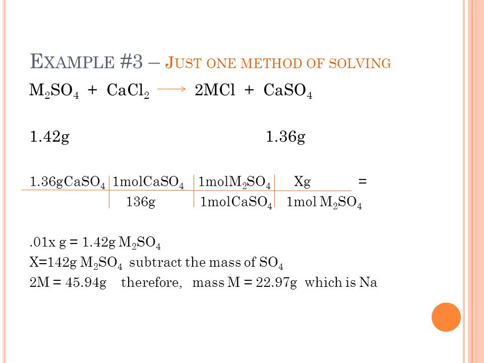 E XAMPLE #3 – J UST ONE METHOD OF SOLVING M 2 SO 4 + CaCl 2 2MCl + CaSO 4 1.42g 1.36g 1.36gCaSO 4 1molCaSO 4 1molM 2 SO 4 Xg = 136g 1molCaSO 4 1mol M