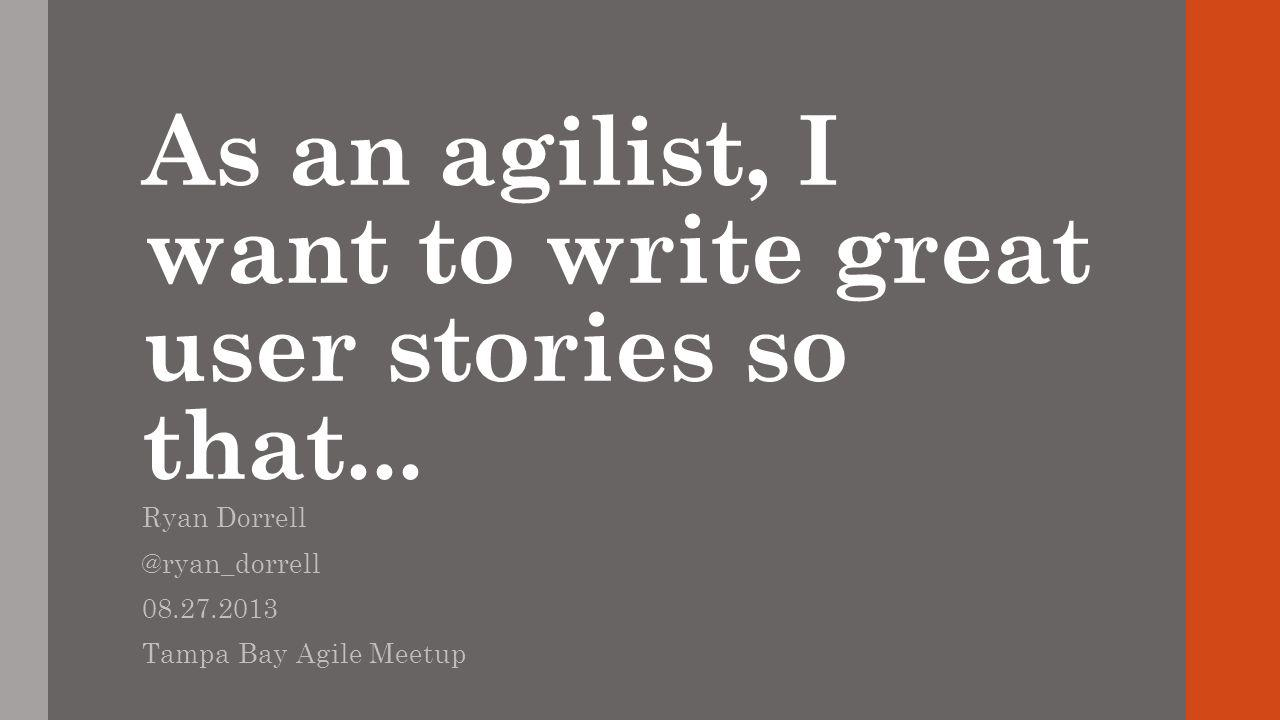 As an agilist, I want to write great user stories so that...