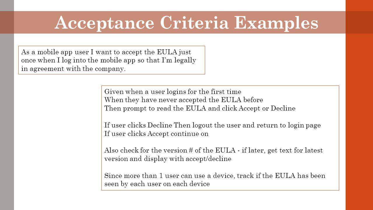 Acceptance Criteria Examples As a mobile app user I want to accept the EULA just once when I log into the mobile app so that I'm legally in agreement with the company.