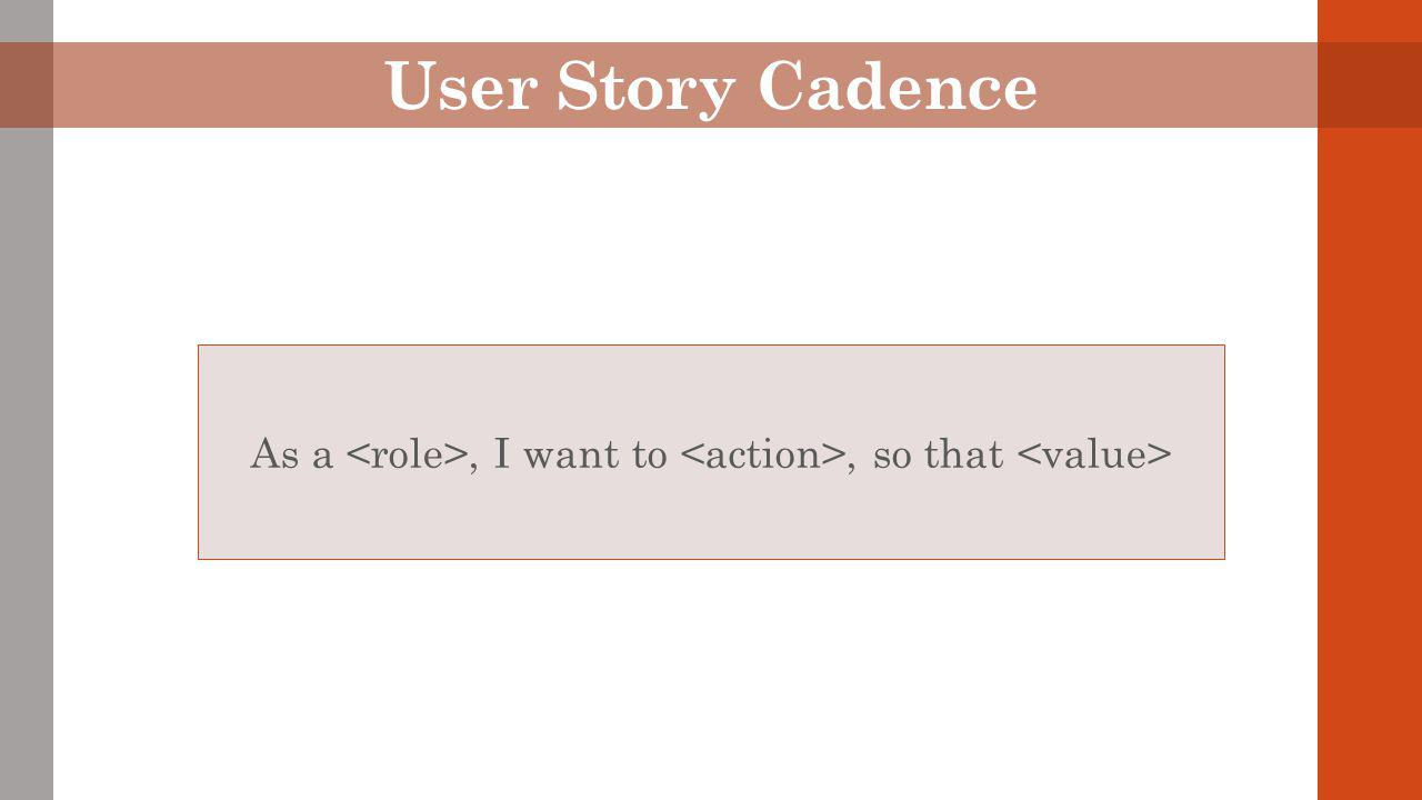 User Story Cadence As a, I want to, so that