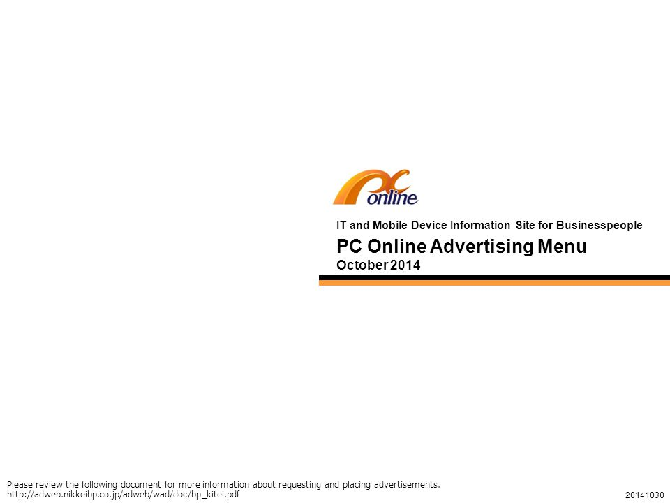 1 PC Online Advertising Menu October 2014 IT and Mobile Device Information Site for Businesspeople 20141030 Please review the following document for more information about requesting and placing advertisements.