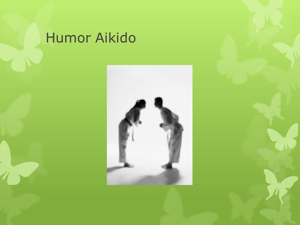 What we will talk about today  Humor Aikido  Examples of humor use in tough situations  Health benefits of humor/laughter  Ways to add humor/laughter to your life