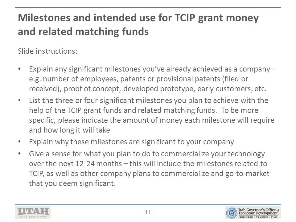 -11- Milestones and intended use for TCIP grant money and related matching funds Slide instructions: Explain any significant milestones you've already achieved as a company – e.g.