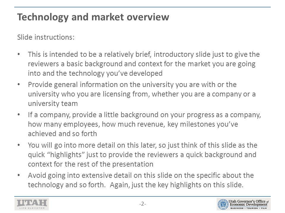 -2- Technology and market overview Slide instructions: This is intended to be a relatively brief, introductory slide just to give the reviewers a basic background and context for the market you are going into and the technology you've developed Provide general information on the university you are with or the university who you are licensing from, whether you are a company or a university team If a company, provide a little background on your progress as a company, how many employees, how much revenue, key milestones you've achieved and so forth You will go into more detail on this later, so just think of this slide as the quick highlights just to provide the reviewers a quick background and context for the rest of the presentation Avoid going into extensive detail on this slide on the specific about the technology and so forth.