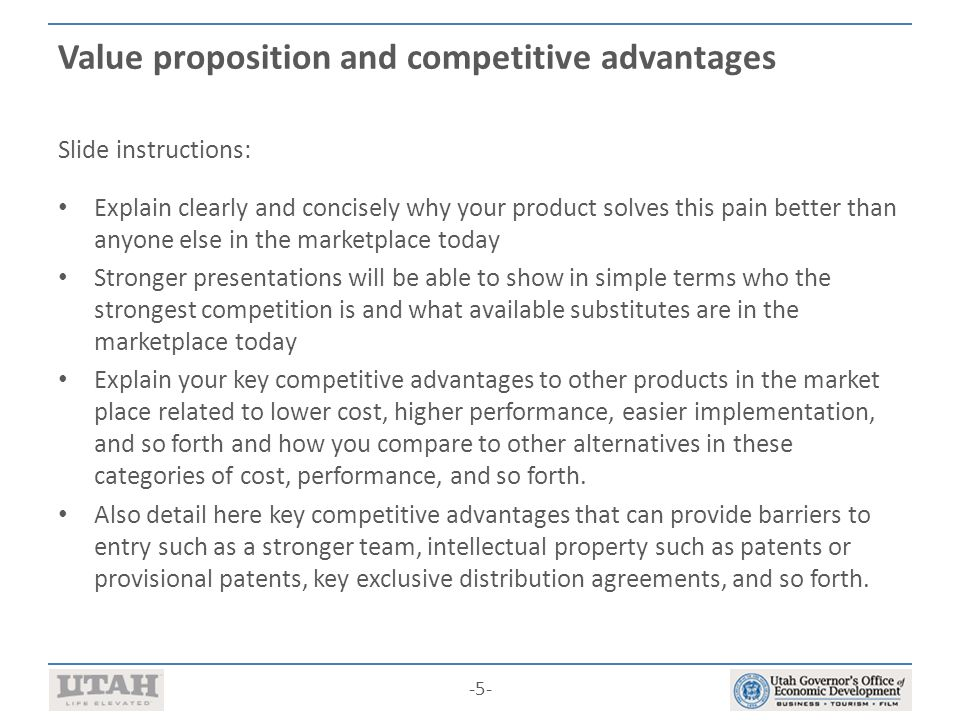 -5- Value proposition and competitive advantages Slide instructions: Explain clearly and concisely why your product solves this pain better than anyone else in the marketplace today Stronger presentations will be able to show in simple terms who the strongest competition is and what available substitutes are in the marketplace today Explain your key competitive advantages to other products in the market place related to lower cost, higher performance, easier implementation, and so forth and how you compare to other alternatives in these categories of cost, performance, and so forth.