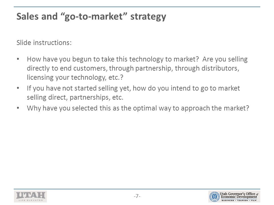 -7- Sales and go-to-market strategy Slide instructions: How have you begun to take this technology to market.