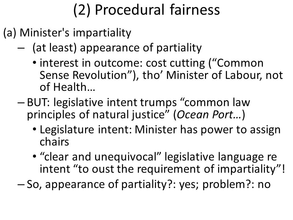 (2) Procedural fairness (a) Minister s impartiality – (at least) appearance of partiality interest in outcome: cost cutting ( Common Sense Revolution ), tho' Minister of Labour, not of Health… – BUT: legislative intent trumps common law principles of natural justice (Ocean Port…) Legislature intent: Minister has power to assign chairs clear and unequivocal legislative language re intent to oust the requirement of impartiality .