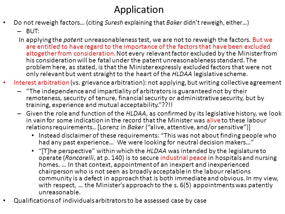 Application Do not reweigh factors… ( citing Suresh explaining that Baker didn't reweigh, either…) – BUT: In applying the patent unreasonableness test, we are not to reweigh the factors.