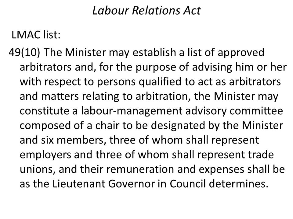 Labour Relations Act LMAC list: 49(10) The Minister may establish a list of approved arbitrators and, for the purpose of advising him or her with respect to persons qualified to act as arbitrators and matters relating to arbitration, the Minister may constitute a labour-management advisory committee composed of a chair to be designated by the Minister and six members, three of whom shall represent employers and three of whom shall represent trade unions, and their remuneration and expenses shall be as the Lieutenant Governor in Council determines.