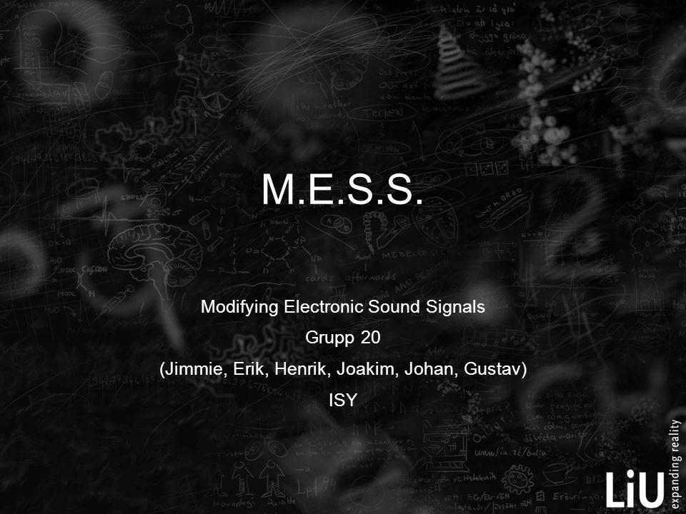 M.E.S.S. Modifying Electronic Sound Signals Grupp 20 (Jimmie, Erik, Henrik, Joakim, Johan, Gustav) ISY