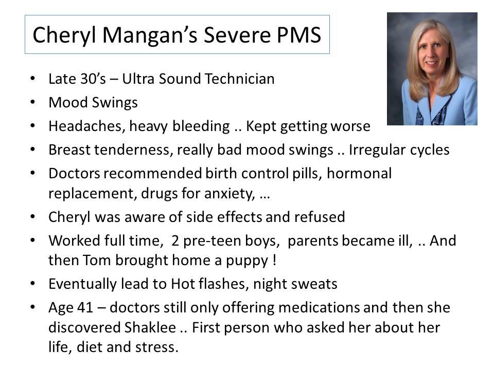 Cheryl Mangan's Severe PMS Late 30's – Ultra Sound Technician Mood Swings Headaches, heavy bleeding.. Kept getting worse Breast tenderness, really bad