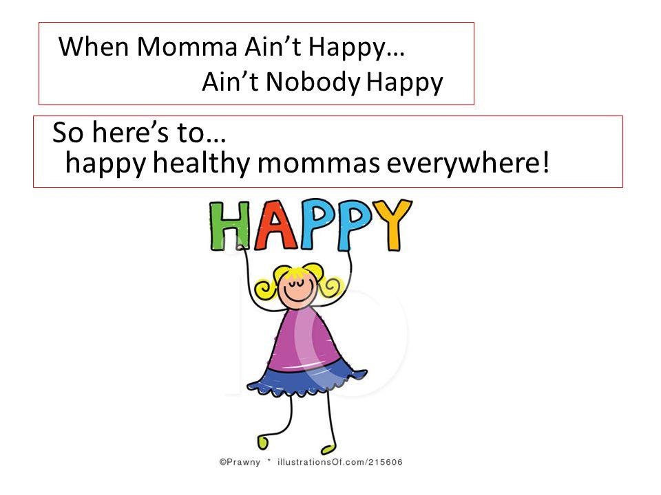When Momma Ain't Happy… Ain't Nobody Happy So here's to… happy healthy mommas everywhere!