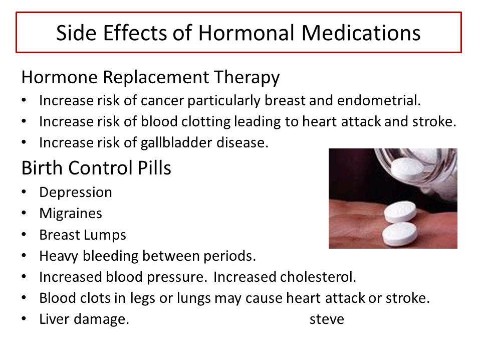 Side Effects of Hormonal Medications Hormone Replacement Therapy Increase risk of cancer particularly breast and endometrial. Increase risk of blood c