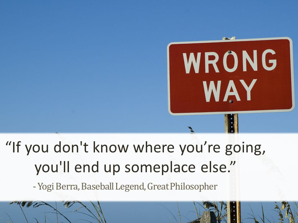- Yogi Berra, Baseball Legend, Great Philosopher If you don t know where you're going, you ll end up someplace else.