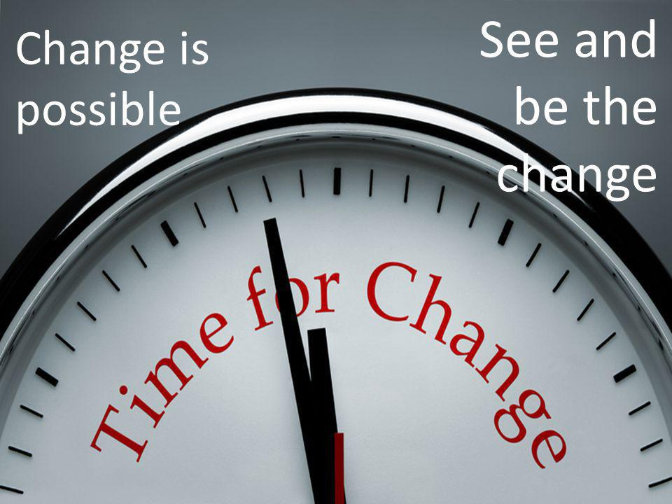 Change is possible See and be the change