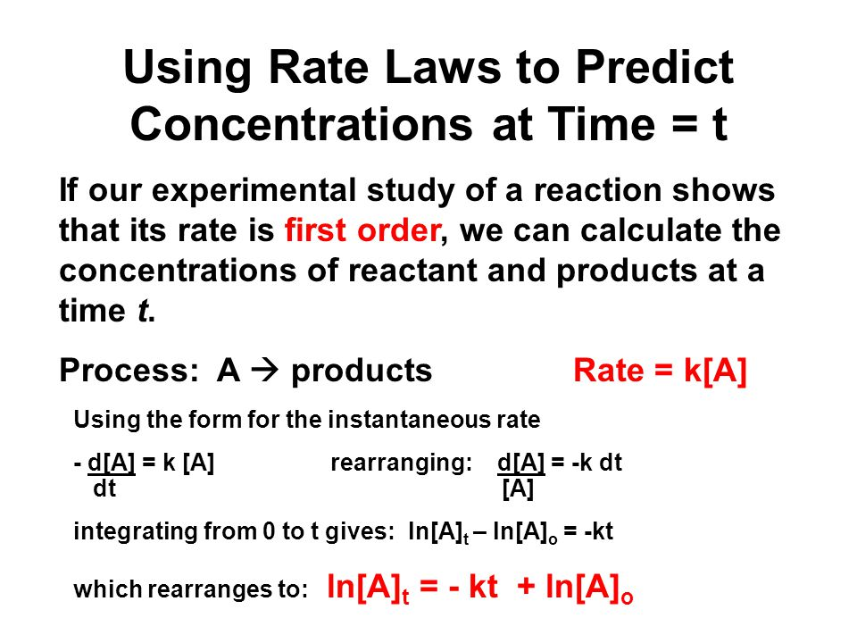 Using Rate Laws to Predict Concentrations at Time = t For any first order reaction A  products the concentration of A at time t is given by ln[A] t = - kt + ln[A] o where [A] o is the initial concentration and k is the rate constant.