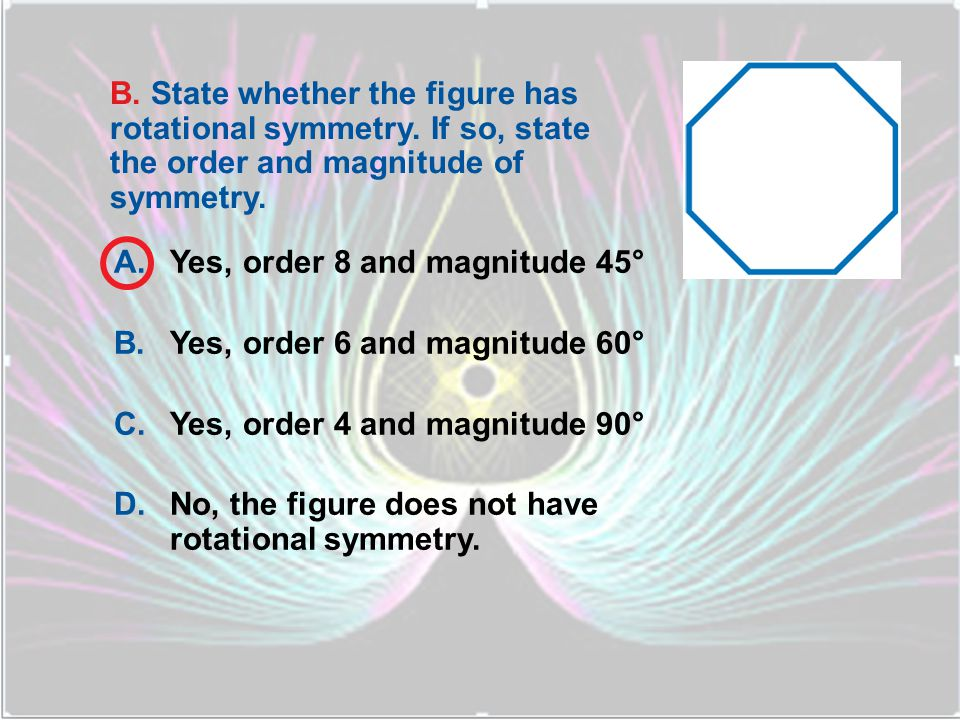 A.Yes, order 3 and magnitude 90° B.Yes, order 4 and magnitude 90° C.Yes, order 2 and magnitude 180° D.No, the figure does not have rotational symmetry.