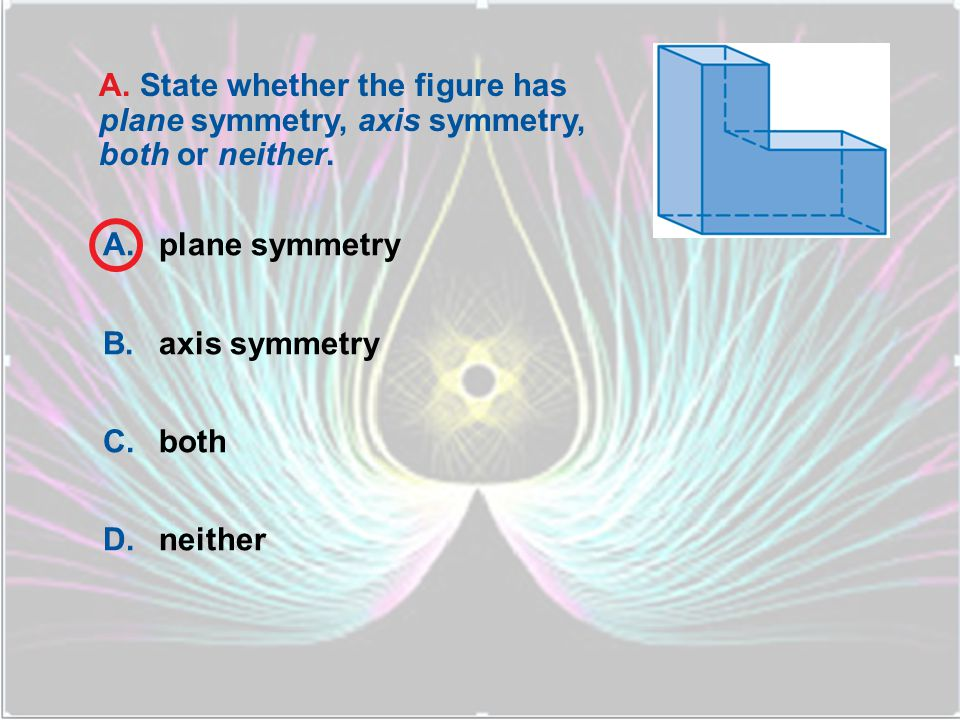 A.plane symmetry B.axis symmetry C.both D.neither B.
