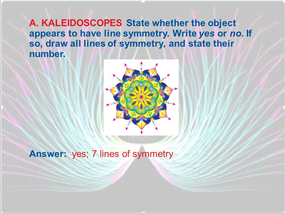B.KALEIDOSCOPES State whether the object appears to have line symmetry.