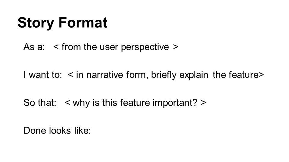 Story Format As a: I want to: So that: Done looks like: