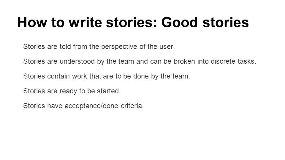 How to write stories: Good stories Stories are told from the perspective of the user. Stories are understood by the team and can be broken into discre