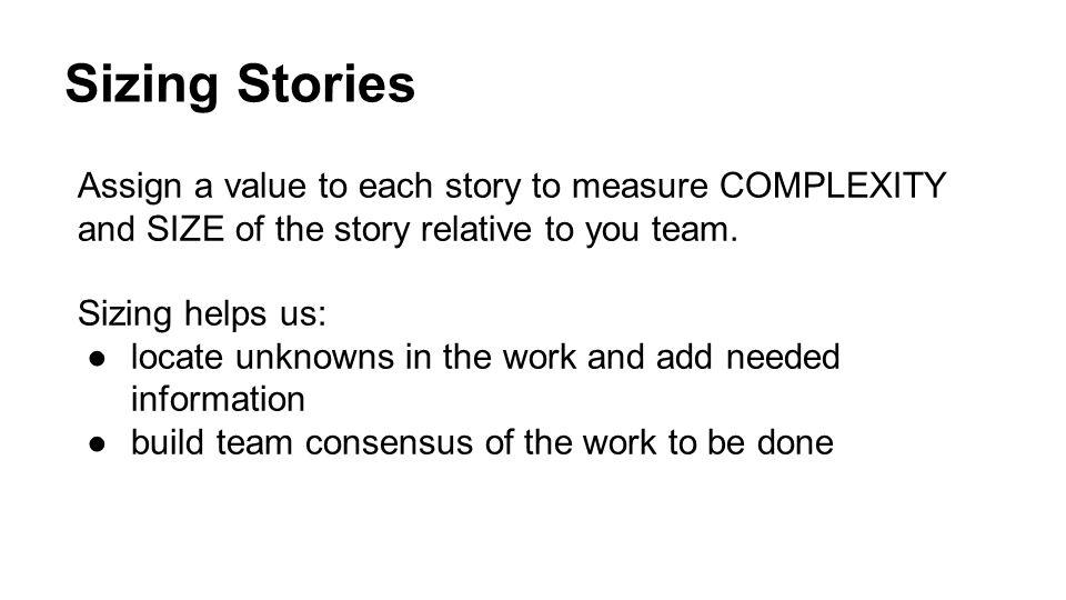 Sizing Stories Assign a value to each story to measure COMPLEXITY and SIZE of the story relative to you team. Sizing helps us: ●locate unknowns in the