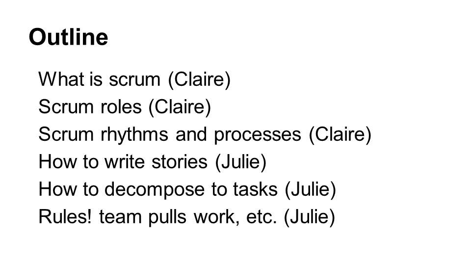 What is scrum (Claire) Scrum roles (Claire) Scrum rhythms and processes (Claire) How to write stories (Julie) How to decompose to tasks (Julie) Rules!