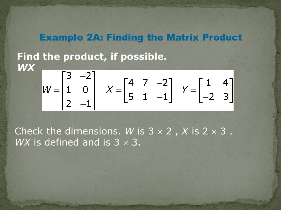 Example 2A: Finding the Matrix Product Find the product, if possible.