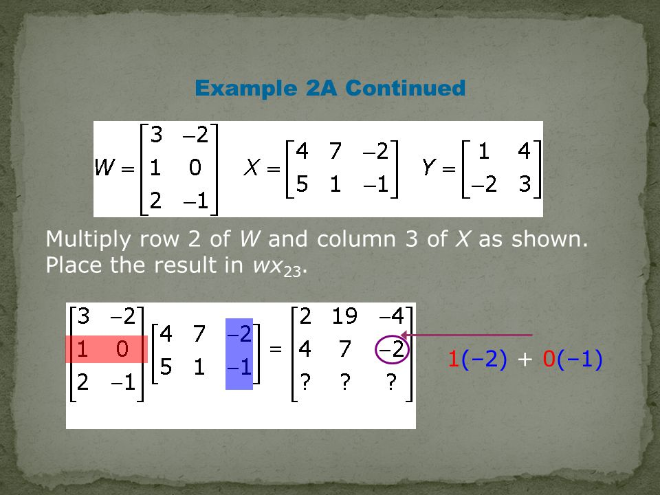 Example 2A Continued Multiply row 2 of W and column 3 of X as shown.