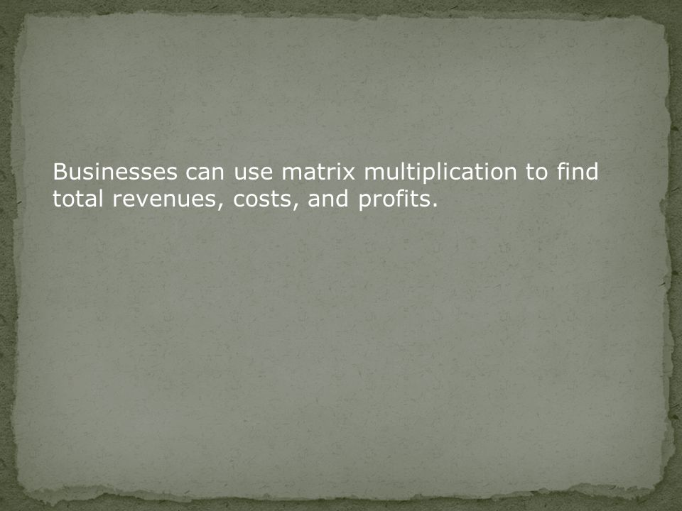 Businesses can use matrix multiplication to find total revenues, costs, and profits.