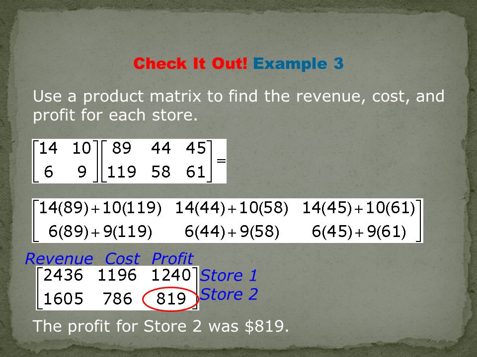 Check It Out. Example 3 Use a product matrix to find the revenue, cost, and profit for each store.