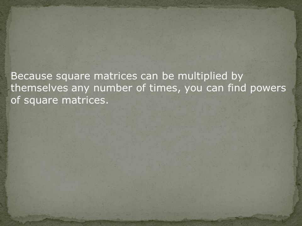 Because square matrices can be multiplied by themselves any number of times, you can find powers of square matrices.